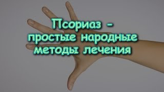 ПСОРИАЗ - простые народные методы лечения
