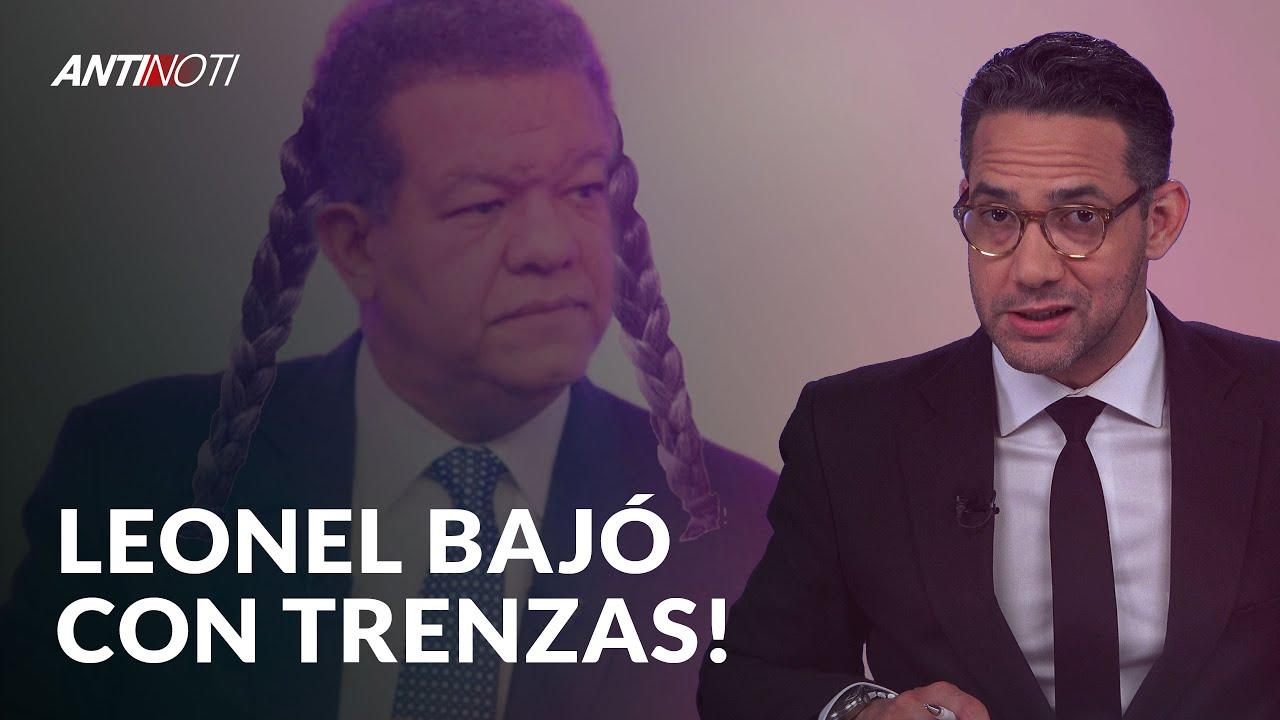 Leonel Bajó Con Trenzas | Antinoti