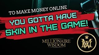 To Make Money Online You gotta have Skin in the Game! - Millionaire Wisdom