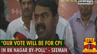 """""""Our Vote will be for CPI in RK Nagar By-Poll"""" – Seeman"""