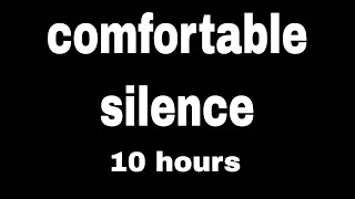 10 hours of comfortable silence