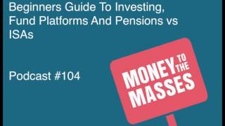 Episode #104 - Beginners Guide To Investing, Fund Platforms And Pensions vs ISAs