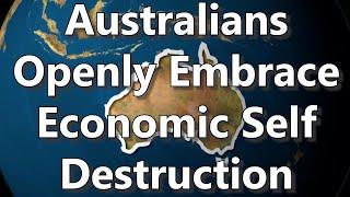 Australians Openly Embrace Economic Self Destruction