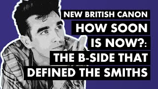 'How Soon Is Now?' - The B-Side That Defined The Smiths | New British Canon