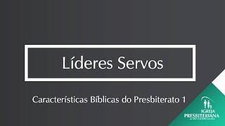 LÍDERES SERVOS -  CARACTERÍSTICAS BÍBLICAS DO PRESBITERATO