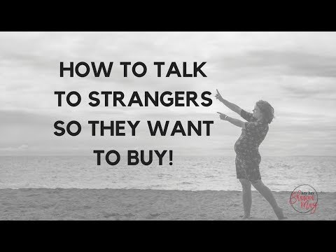 HOW DO I TALK TO STRANGERS so they want to buy?!