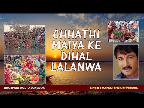 MANOJ TIWARI 'MRIDUL' | छठ पर्व / छठ पूजा 2016 | CHHATHI MAIYA KE DIHAL LALANWA - AUDIO JUKEBOX