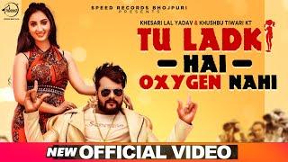 Tu Ladki Hai Oxygen Nahi | Official Video | Khesari Lal Yadav & Khushboo Tiwari KT | Latest New Song