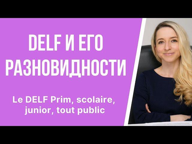 Экзамен DELF и его разновидности: le DELF Prim, scolaire, junior, tout public. Какой дельф выбрать?