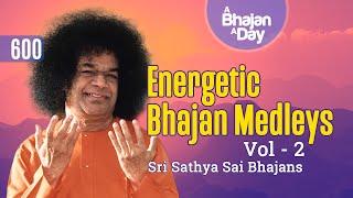 600 - Energetic Bhajan Medleys Vol - 2 | Sri Sathya Sai Bhajans