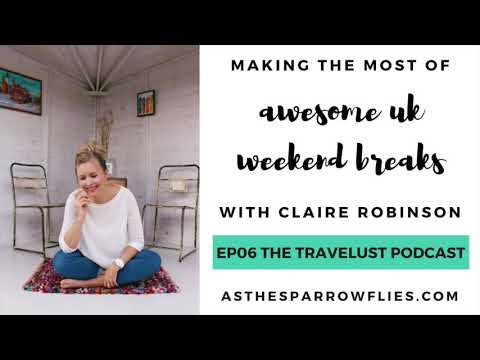 THE TRAVELUST PODCAST 06 - how to have an awesome UK weekend break with Claire Robinson