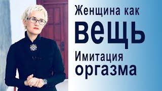ЖЕНЩИНА КАК ВЕЩЬ Имитация оргазма Использование женщины обществом Наталья ГРЭЙС