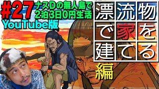 【#27】ナスDの無人島で2泊3日0円生活!漂流物で家を建てる編/Desert Island Survival:Episode