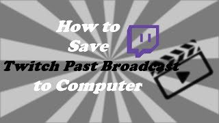 How to Save Twitch Past Broadcast Videos to Computer