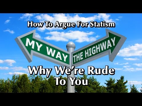 How To Argue for Statism: Why We're Rude To You