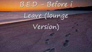 B.E.D - Before i Leave ( 1.5 Lounge Version )