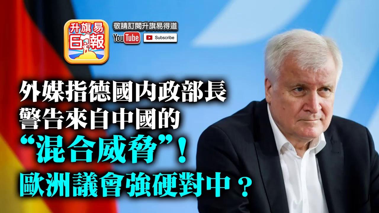 """7.6【德國覺醒? 】外媒指德國內政部長警告來自中國的""""混合威脅""""! 歐洲議會強硬對中?"""