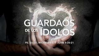 """Guardaos de los ídolos"" 1 Juan 5:20-21 Ps. Sugel Michelén"