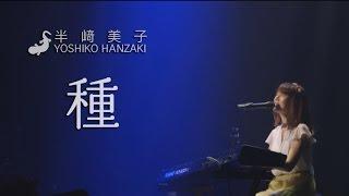 半崎美子 赤坂BLITZ〜2014ライブ映像 〜「種」Yoshiko Hanzaki @AKASAKA BLITZ