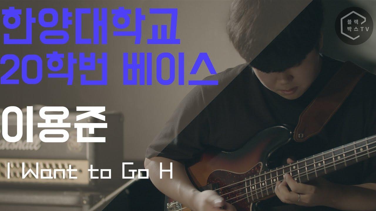 한양대학교 실용음악학과 베이스 신입생 이용준 I Want To Go H