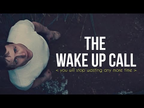 THE WAKE UP CALL  You Will Stop Wasting Any More Time