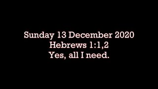 Sunday 13 Dec 2020  Hebrews 1:1-2 Yes, all I need