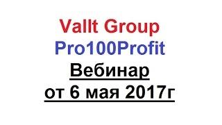 Vallt Group Pro100Profit Вебинар от 6 мая 2017г