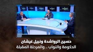 حسين الرواشدة ونبيل غيشان - الحكومة والنواب .. والمرحلة المقبلة