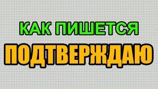 Видео: Как правильно пишется слово ПОДТВЕРЖДАЮ по-русски