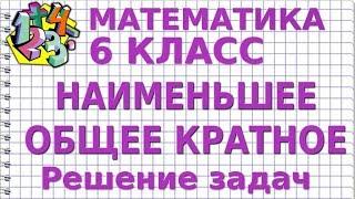 НАИМЕНЬШЕЕ ОБЩЕЕ КРАТНОЕ (НОК). Решение задач. Видеоурок | МАТЕМАТИКА 6 класс