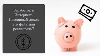 004. Заработок в Интернете. Пассивный доход это фейк или реальность?