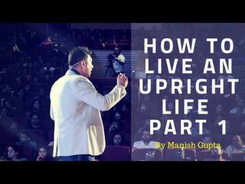 How To Live An Upright Life Part 1 By Manish Gupta | Powerful Videos on Life