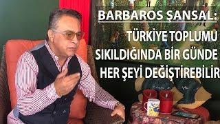 Barbaros Şansal: Türkiye toplumu sıkıldığında bir günde her şeyi değiştirebilir