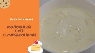 Молочный суп с макаронами - вкус детства. Идеальные пропорции, простота приготовления!