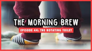 The Morning Brew: Episode 44 - The Rotating Toilet