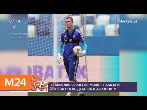 Вратаря Лунева могут обвинить в хулиганстве из-за инцидента во Внукове - Москва 24