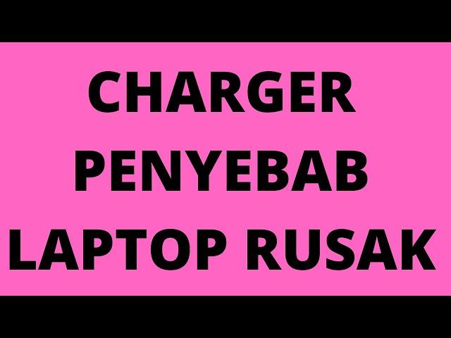 CHARGER PENYEBAB LAPTOP RUSAK