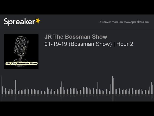 01-19-19 (Bossman Show)   Hour 2 (made with Spreaker)