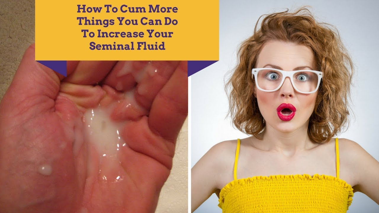How To Cum More Things You Can Do To Increase Your Seminal Fluid