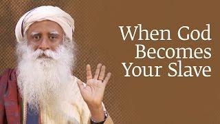 When God Becomes Your Slave | Sadhguru