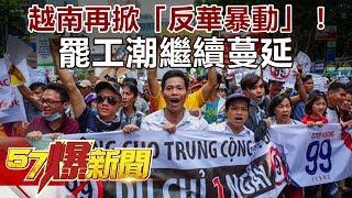 越南各城再掀「反華暴動」!罷工潮繼續蔓延《57爆新聞》精選篇 網路獨播版