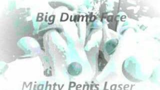 Big Dumb Face - Mighty Penis Laser