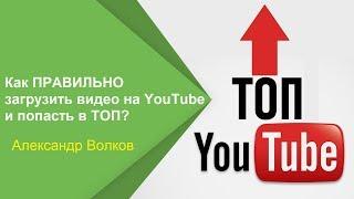 Как правильно загрузить видео на YouTube и попасть в топ? | Александр Волков