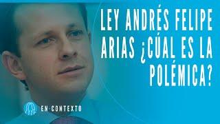 Ley Andrés Felipe Arias: ¿Cuál es la polémica? | En Contexto | El Espectador