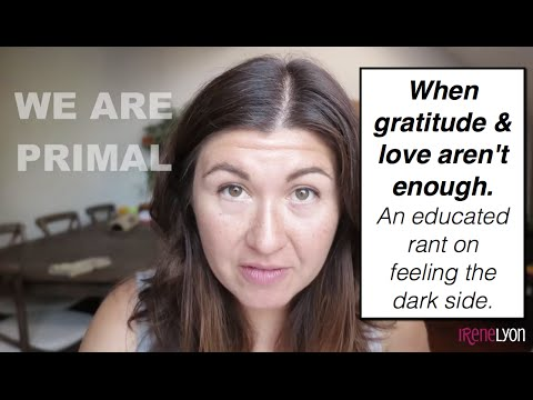 Gratitude & love aren't enough || An educated rant on feeling the dark side || with Irene Lyon