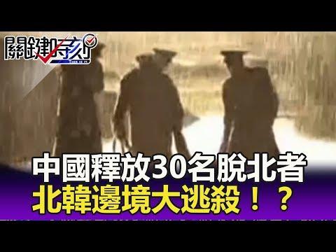 中國釋放30名脫北者 脫水死、服毒亡的北韓邊境大逃殺!?- 關鍵精華