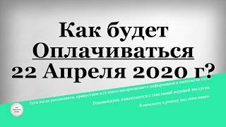 Как будет Оплачиваться 22 Апреля 2020 года