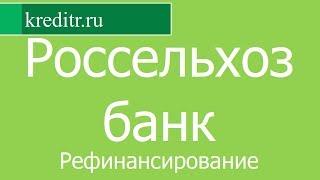 Россельхозбанк обзор Рефинансирования кредитов условия, процентная ставка, срок
