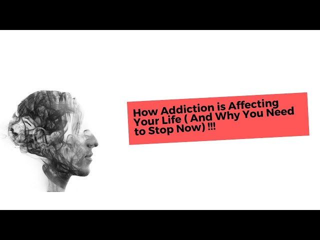 How Addiction is Affecting Your Life ( And Why You Need to Stop Now)