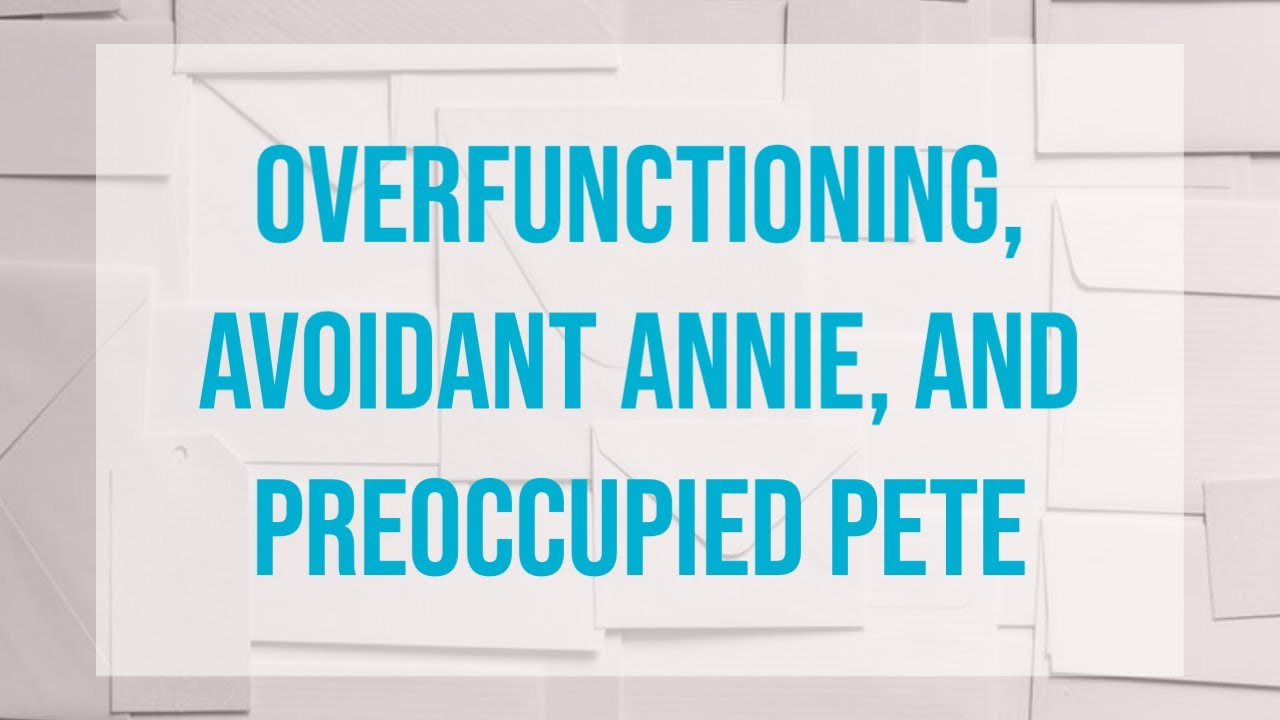 Overfunctioning, Avoidant Annie, and Preoccupied Pete